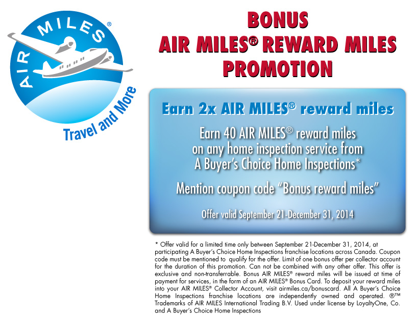 "Earn 2x AIR MILES® reward miles - Receive 20 BONUS AIR MILES® reward miles on any home inspection service. Mention coupon code ""Bonus Miles"". (Offer valid September 21 to December 31, 2014)"